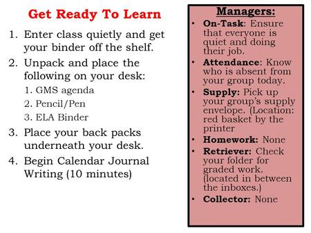 Get Ready To Learn 1.Enter class quietly and get your binder off the shelf. 2.Unpack and place the following on your desk: 1.GMS agenda 2.Pencil/Pen 3.ELA.