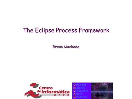 Ontologies Reasoning Components Agents Simulations The Eclipse Process Framework Breno Machado.