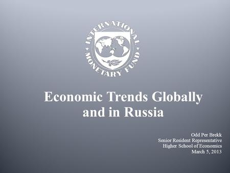 Economic Trends Globally and in Russia Odd Per Brekk Senior Resident Representative Higher School of Economics March 5, 2013.