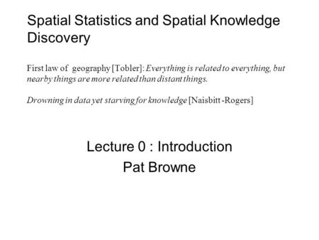 Spatial Statistics and Spatial Knowledge Discovery First law of geography [Tobler]: Everything is related to everything, but nearby things are more related.
