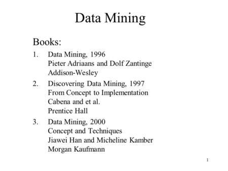1 Data Mining Books: 1.Data Mining, 1996 Pieter Adriaans and Dolf Zantinge Addison-Wesley 2.Discovering Data Mining, 1997 From Concept to Implementation.