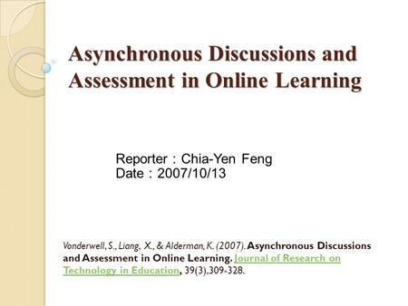 Asynchronous Discussions and Assessment in Online Learning Vonderwell, S., Liang, X., & Alderman, K. (2007). Asynchronous Discussions and Assessment in.