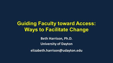 Guiding Faculty toward Access: Ways to Facilitate Change Beth Harrison, Ph.D. University of Dayton