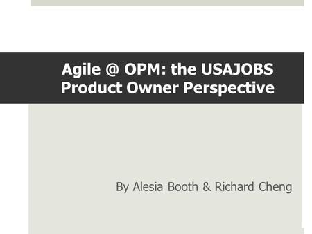 OPM: the USAJOBS Product Owner Perspective By Alesia Booth & Richard Cheng.