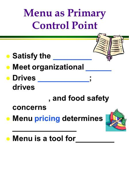 Menu as Primary Control Point l Satisfy the _________ l Meet organizational ______ l Drives ____________; drives, and food safety concerns l Menu pricing.