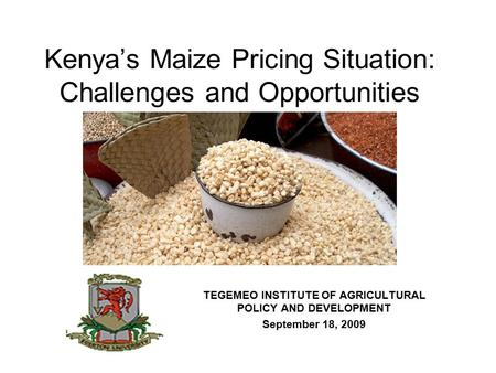 Kenya's Maize Pricing Situation: Challenges and Opportunities TEGEMEO INSTITUTE OF AGRICULTURAL POLICY AND DEVELOPMENT September 18, 2009.
