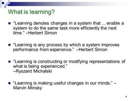"1 What is learning? ""Learning denotes changes in a system that... enable a system to do the same task more efficiently the next time."" –Herbert Simon ""Learning."
