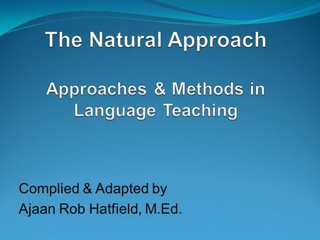 Complied & Adapted by Ajaan Rob Hatfield, M.Ed.. Introduction Natural Approach: Stephen Krashen and Tracy Terrell developed the Natural Approach in.