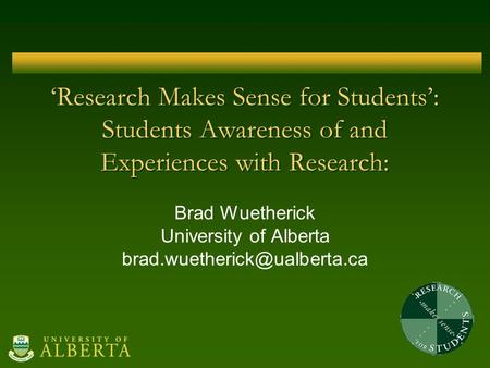'Research Makes Sense for Students': Students Awareness of and Experiences with Research: Brad Wuetherick University of Alberta