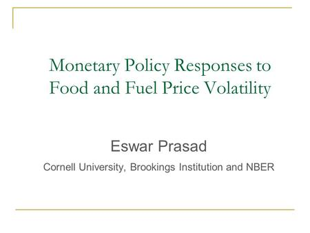Monetary Policy Responses to Food and Fuel Price Volatility Eswar Prasad Cornell University, Brookings Institution and NBER.