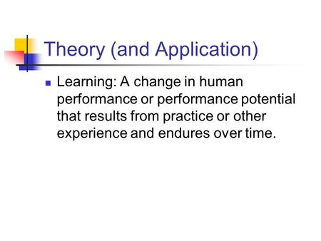 Theory (and Application) Learning: A change in human performance or performance potential that results from practice or other experience and endures over.
