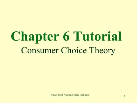 1 Chapter 6 Tutorial Consumer Choice Theory ©2000 South-Western College Publishing.