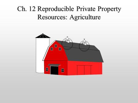 Ch. 12 Reproducible Private Property Resources: Agriculture.