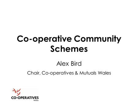 Co-operative Community Schemes Alex Bird Chair, Co-operatives & Mutuals Wales.