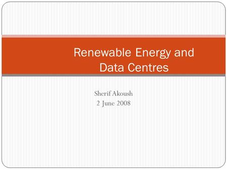 Sherif Akoush 2 June 2008 Renewable Energy and Data Centres.