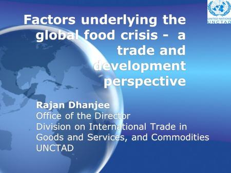 Factors underlying the global food crisis - a trade and development perspective Rajan Dhanjee Office of the Director Division on International Trade in.