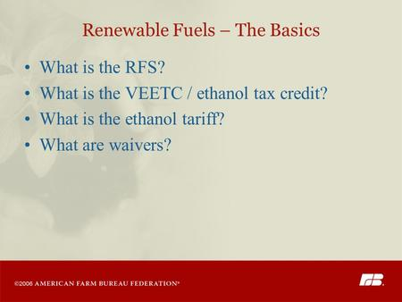 Renewable Fuels – The Basics What is the RFS? What is the VEETC / ethanol tax credit? What is the ethanol tariff? What are waivers?