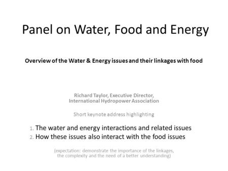 Panel on Water, Food and Energy Overview of the Water & Energy issues and their linkages with food Richard Taylor, Executive Director, International Hydropower.