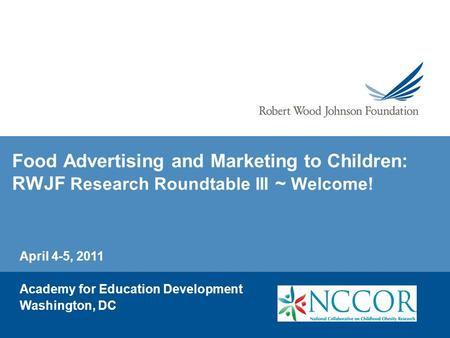 Food Advertising and Marketing to Children: RWJF Research Roundtable III ~ Welcome! April 4-5, 2011 Academy for Education Development Washington, DC.