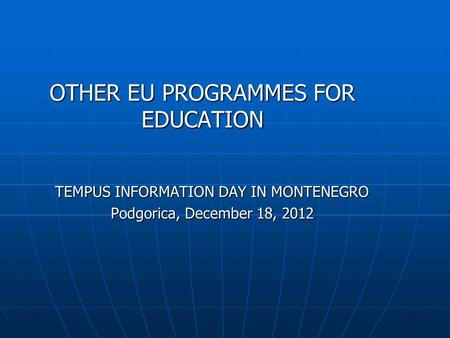 OTHER EU PROGRAMMES FOR EDUCATION TEMPUS INFORMATION DAY IN MONTENEGRO Podgorica, December 18, 2012.
