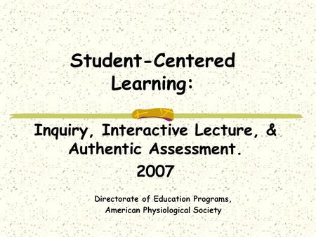 Student-Centered Learning: Inquiry, Interactive Lecture, & Authentic Assessment. 2007 Directorate of Education Programs, American Physiological Society.