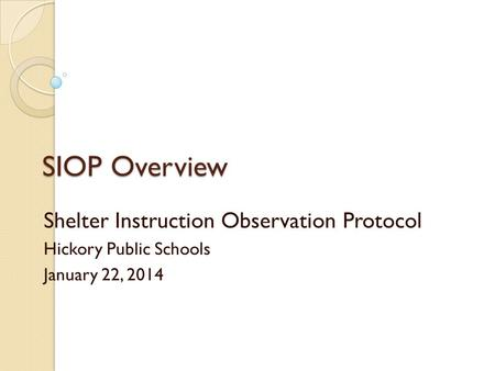 SIOP Overview Shelter Instruction Observation Protocol Hickory Public Schools January 22, 2014.
