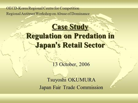 Case Study Regulation on Predation in Japan ' s Retail Sector 13 October, 2006 Tsuyoshi OKUMURA Japan Fair Trade Commission OECD-Korea Regional Centre.
