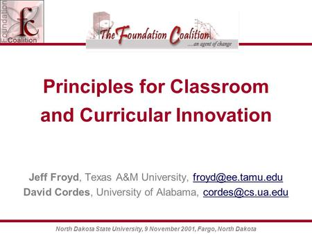 North Dakota State University, 9 November 2001, Fargo, North Dakota Principles for Classroom and Curricular Innovation Jeff Froyd, Texas A&M University,
