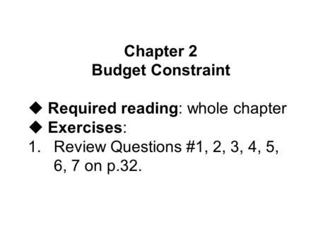 Chapter 2 Budget Constraint uRequired reading: whole chapter uExercises: 1.Review Questions #1, 2, 3, 4, 5, 6, 7 on p.32.