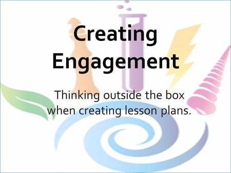 Creating Engagement Thinking outside the box when creating lesson plans.