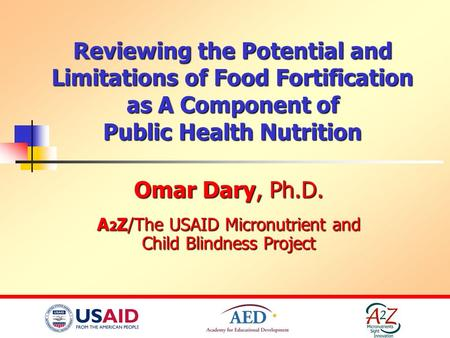 Reviewing the Potential and Limitations of Food Fortification as A Component of Public Health Nutrition Omar Dary, Ph.D. A 2 Z/The USAID Micronutrient.