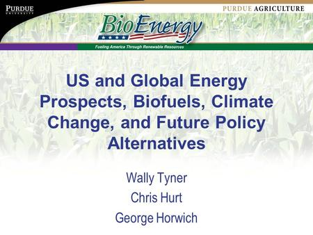 US and Global Energy Prospects, Biofuels, Climate Change, and Future Policy Alternatives Wally Tyner Chris Hurt George Horwich.