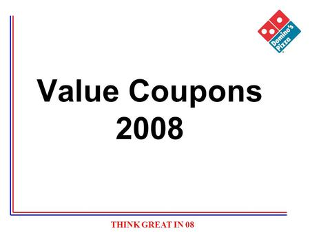 THINK GREAT IN 08 Value Coupons 2008. THINK GREAT IN 08 Value Coupons Why Value Coupons –3 Pizzas versus a choice of 1 or 2 pizzas (we had pushed the.