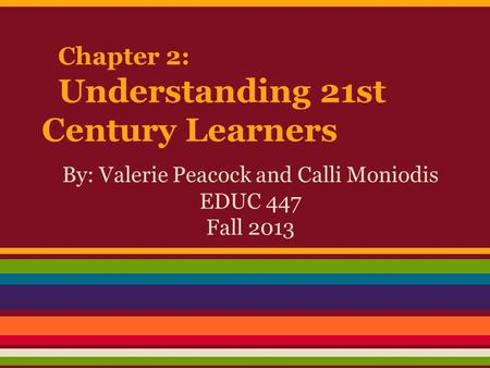 Chapter 2: Understanding 21st Century Learners By: Valerie Peacock and Calli Moniodis EDUC 447 Fall 2013.