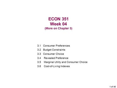 1 of 40 ECON 351 Week 04 (More on Chapter 3) 3.1 Consumer Preferences 3.2 Budget Constraints 3.3 Consumer Choice 3.4 Revealed Preference 3.5Marginal Utility.