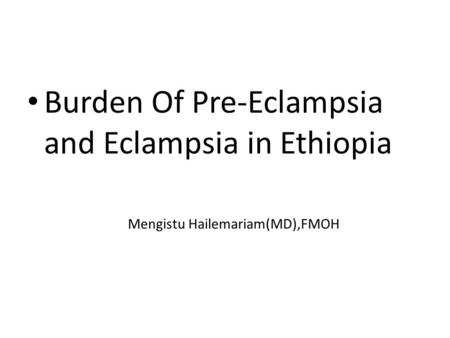 Burden Of Pre-Eclampsia and Eclampsia in Ethiopia Mengistu Hailemariam(MD),FMOH.