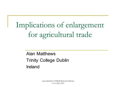 Alan Matthews UNECE Executive Forum 11-12 May 2004 Implications of enlargement for agricultural trade Alan Matthews Trinity College Dublin Ireland.