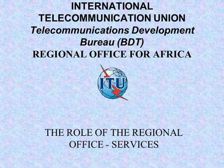 INTERNATIONAL TELECOMMUNICATION UNION Telecommunications Development Bureau (BDT) REGIONAL OFFICE FOR AFRICA THE ROLE OF THE REGIONAL OFFICE - SERVICES.
