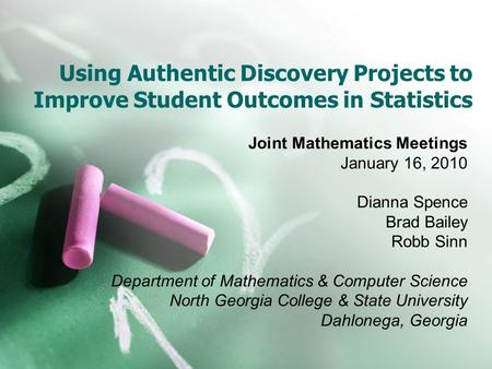 Using Authentic Discovery Projects to Improve Student Outcomes in Statistics Joint Mathematics Meetings January 16, 2010 Dianna Spence Brad Bailey Robb.