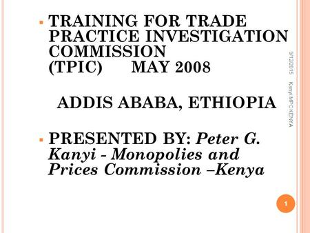  TRAINING FOR TRADE PRACTICE INVESTIGATION COMMISSION (TPIC) MAY 2008 ADDIS ABABA, ETHIOPIA  PRESENTED BY: Peter G. Kanyi - Monopolies and Prices Commission.