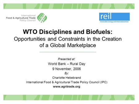WTO Disciplines and Biofuels: Opportunities and Constraints in the Creation of a Global Marketplace Presented at: World Bank – Rural Day 9 November, 2006.
