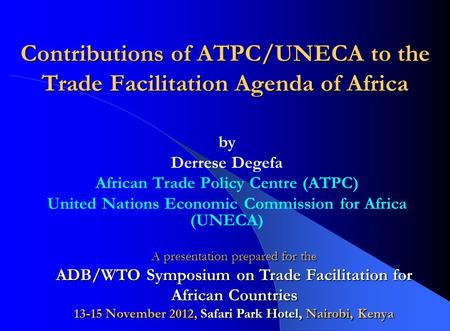Contributions of ATPC/UNECA to the Trade Facilitation Agenda of Africa by Derrese Degefa African Trade Policy Centre (ATPC) United Nations Economic Commission.