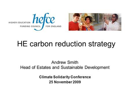 HE carbon reduction strategy Climate Solidarity Conference 25 November 2009 Andrew Smith Head of Estates and Sustainable Development.