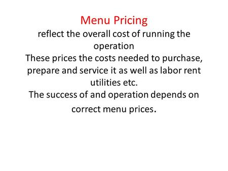 Menu Pricing reflect the overall cost of running the operation These prices the costs needed to purchase, prepare and service it as well as labor rent.