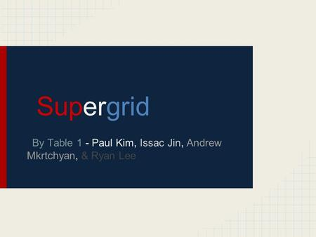 Supergrid By Table 1 - Paul Kim, Issac Jin, Andrew Mkrtchyan, & Ryan Lee.