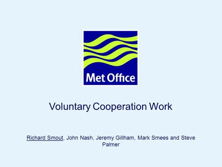Page 1© Crown copyright 2005 Voluntary Cooperation Work Richard Smout, John Nash, Jeremy Gillham, Mark Smees and Steve Palmer.