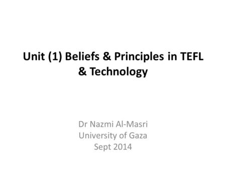 Unit (1) Beliefs & Principles in TEFL & Technology Dr Nazmi Al-Masri University of Gaza Sept 2014.