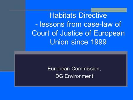 Habitats Directive - lessons from case-law of Court of Justice of European Union since 1999 European Commission, DG Environment.