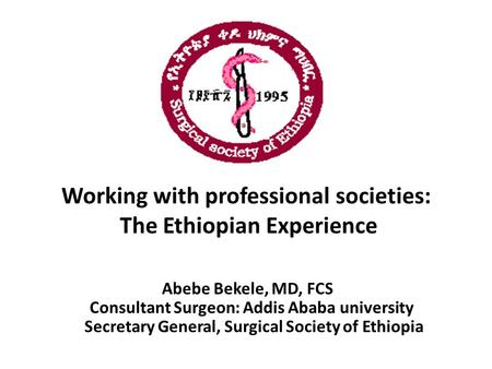 Working with professional societies: The Ethiopian Experience Abebe Bekele, MD, FCS Consultant Surgeon: Addis Ababa university Secretary General, Surgical.