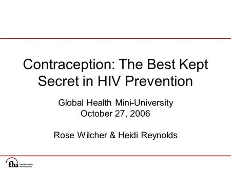 Contraception: The Best Kept Secret in HIV Prevention Global Health Mini-University October 27, 2006 Rose Wilcher & Heidi Reynolds.